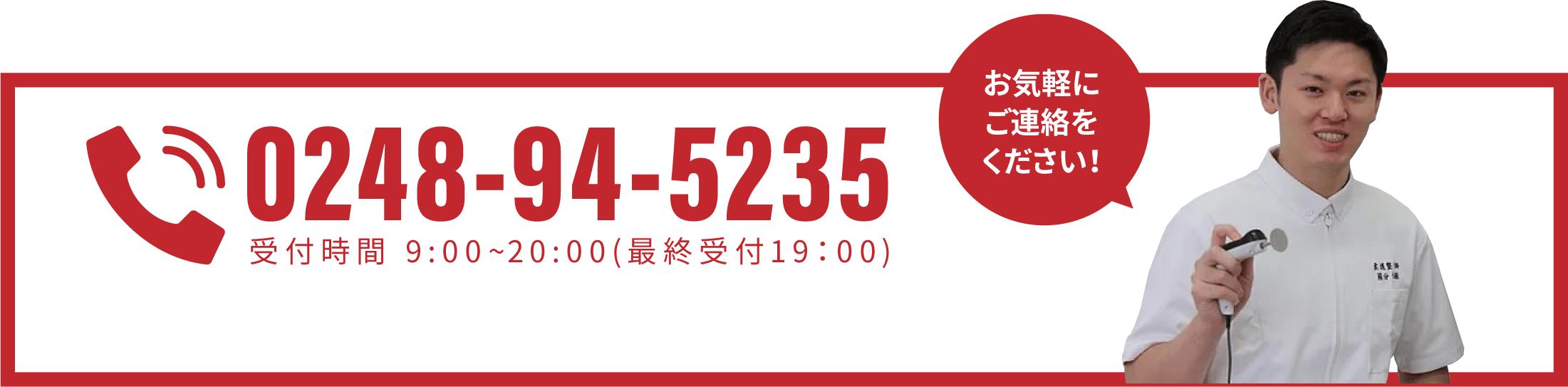 お気軽にご連絡をください! 0248-94-5235 受付時間:9:00〜20:00(最終受付19:00)