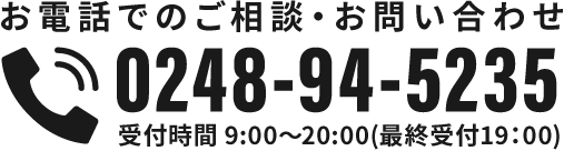 お電話でのご相談・お問い合わせ 0248-94-5235 受付時間:9:00~20:00(最終受付19:00)